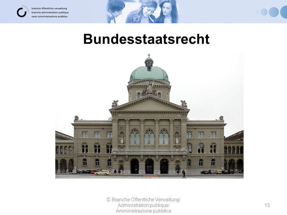 Bundesstaatsrecht 15 © Branche Öffentliche Verwaltung/ Administration publique/ Amministrazione pubblica