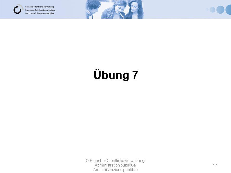 Übung 7 17 © Branche Öffentliche Verwaltung/ Administration publique/ Amministrazione pubblica