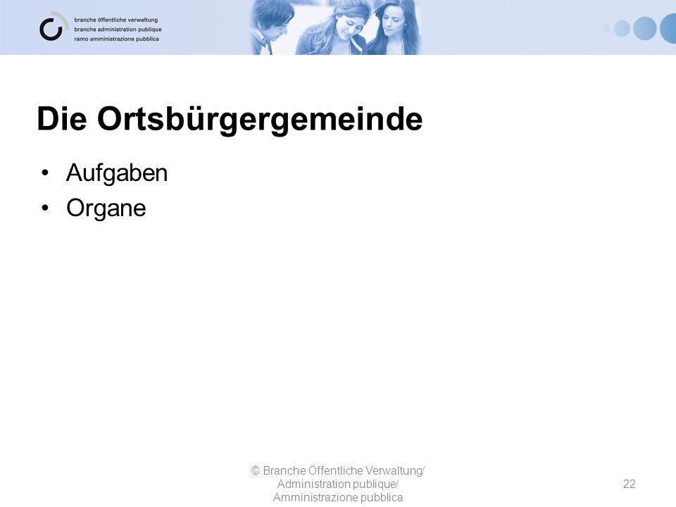 Die Ortsbürgergemeinde Aufgaben Organe 22 © Branche Öffentliche Verwaltung/ Administration publique/ Amministrazione pubblica