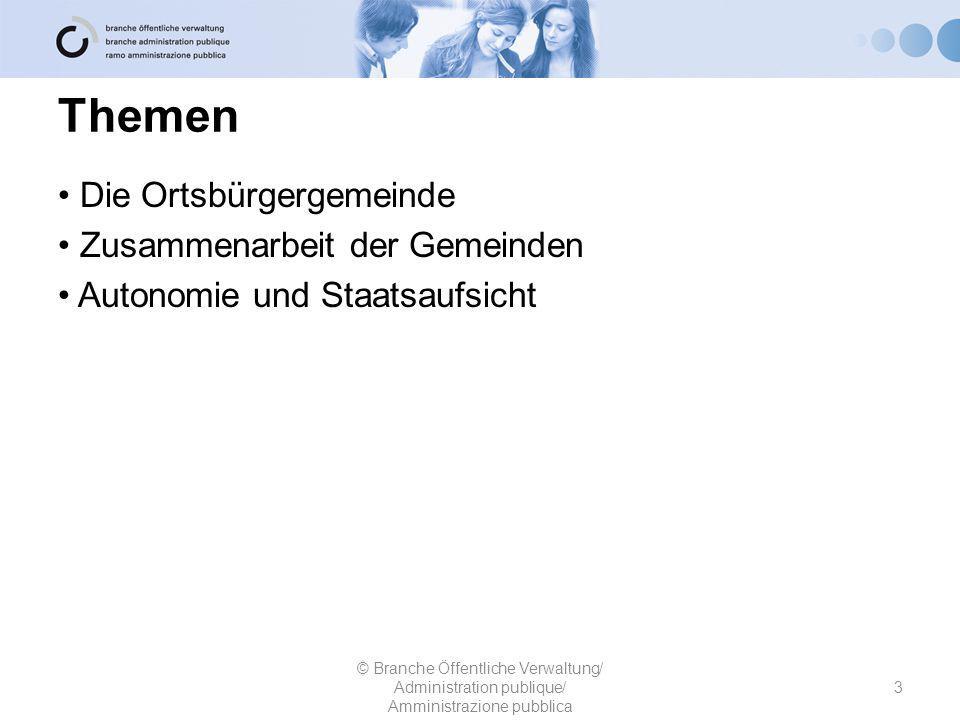 Themen Die Ortsbürgergemeinde Zusammenarbeit der Gemeinden Autonomie und Staatsaufsicht 3 © Branche Öffentliche Verwaltung/ Administration publique/ Amministrazione pubblica