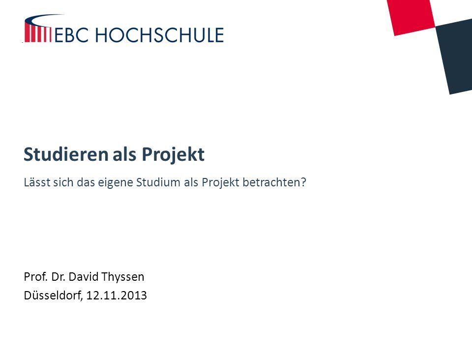 Studieren als Projekt Lässt sich das eigene Studium als Projekt betrachten? Prof. Dr. David Thyssen Düsseldorf, 12.11.2013