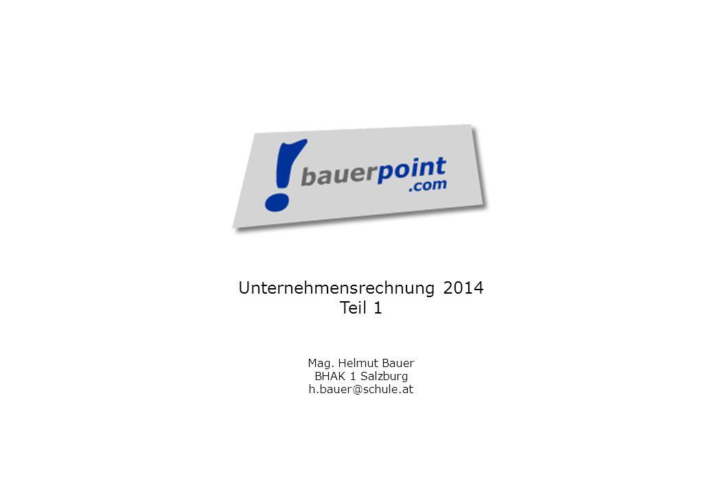 Unternehmensrechnung 2014 Teil 1 Mag. Helmut Bauer BHAK 1 Salzburg h.bauer@schule.at