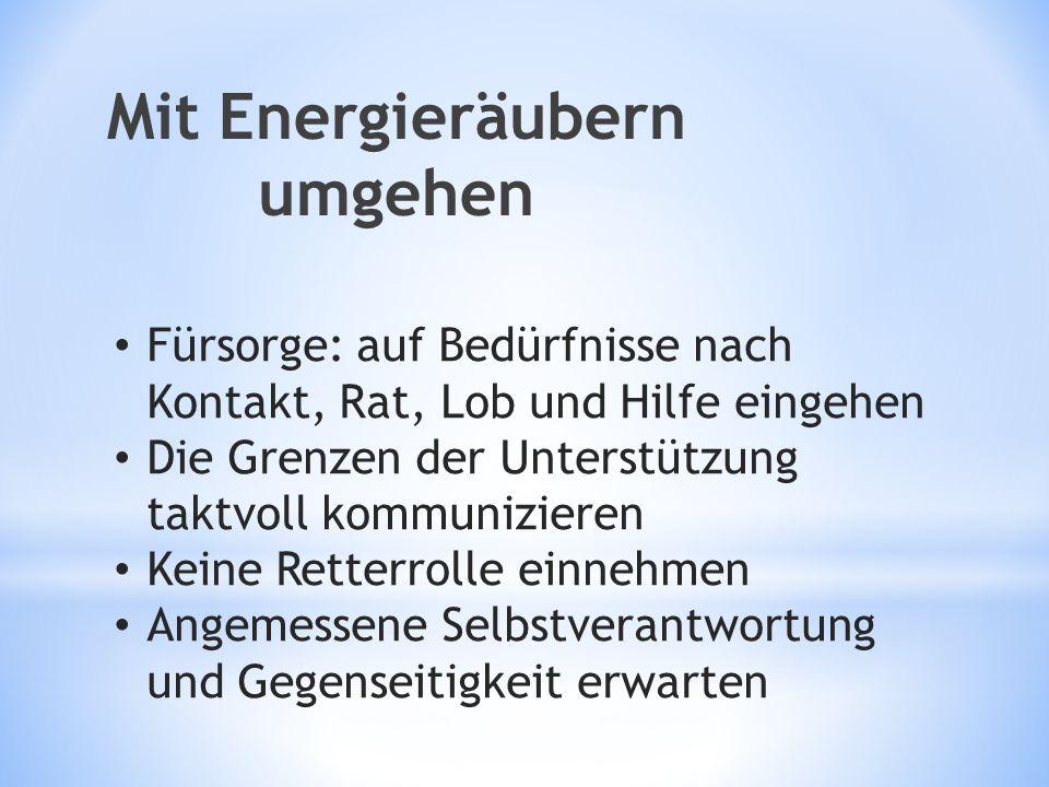 Mit Energieräubern umgehen Fürsorge: auf Bedürfnisse nach Kontakt, Rat, Lob und Hilfe eingehen Die Grenzen der Unterstützung taktvoll kommunizieren Ke