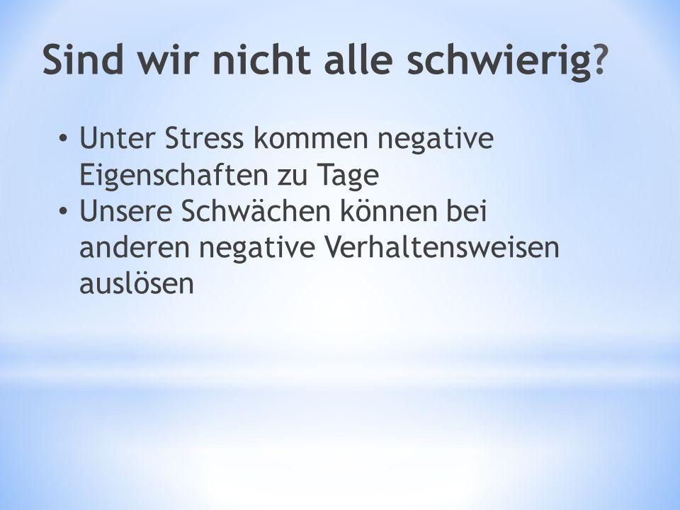 Sind wir nicht alle schwierig? Unter Stress kommen negative Eigenschaften zu Tage Unsere Schwächen können bei anderen negative Verhaltensweisen auslös