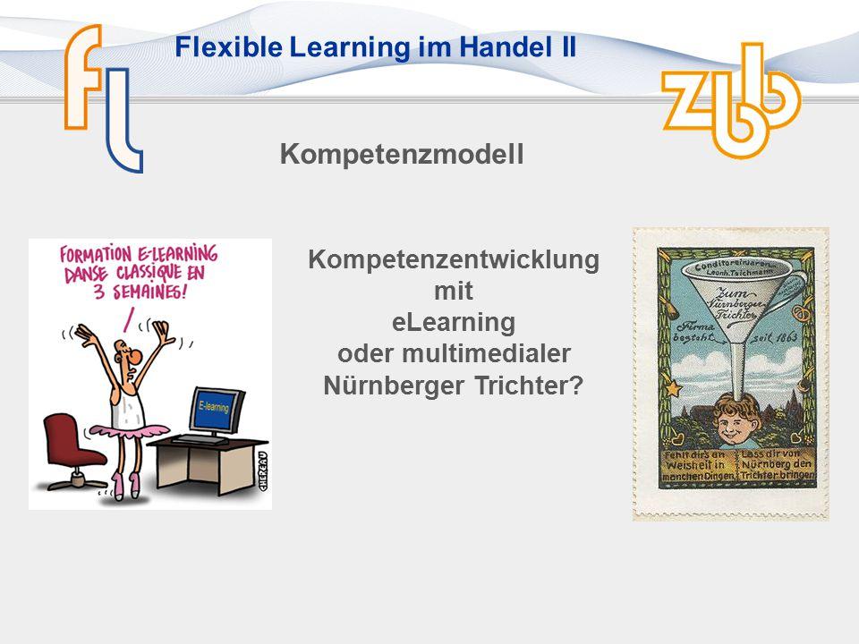 Flexible Learning im Handel II Kompetenzorientierung Die Fähigkeiten, in zukunftsoffenen Problemsituationen selbstorganisiert und kreativ (und clever) handeln zu können, nennt man Kompetenzen Ein Großteil des Kompetenz- erwerbs erfolgt im Arbeits- prozess und nicht in formalisierten Bildungs- prozessen.
