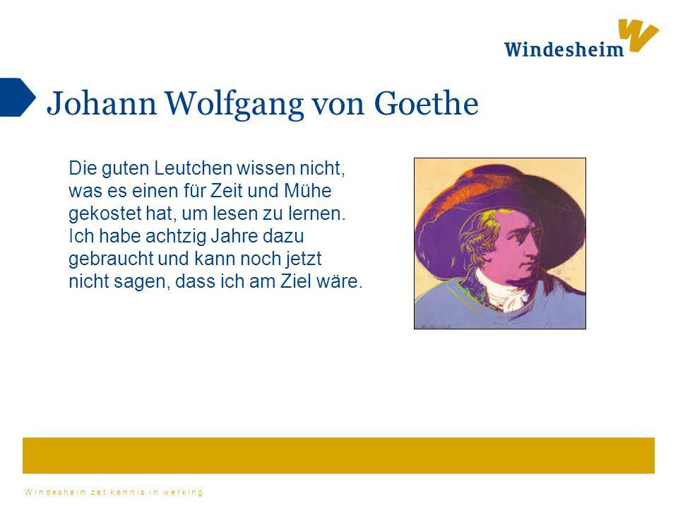 Windesheim zet kennis in werking Johann Wolfgang von Goethe Die guten Leutchen wissen nicht, was es einen für Zeit und Mühe gekostet hat, um lesen zu