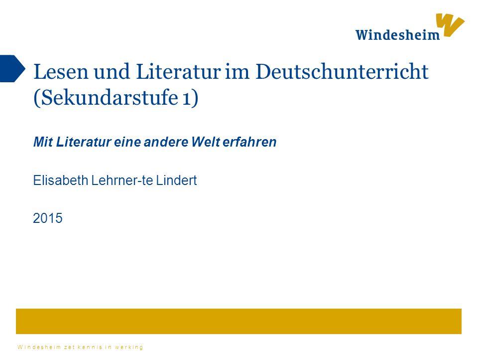Windesheim zet kennis in werking Lesen und Literatur im Deutschunterricht (Sekundarstufe 1) Mit Literatur eine andere Welt erfahren Elisabeth Lehrner-