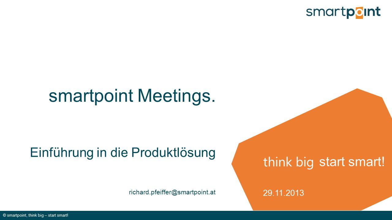 think big © smartpoint, think big – start smart! start smart! smartpoint Meetings. Einführung in die Produktlösung richard.pfeiffer@smartpoint.at 29.1