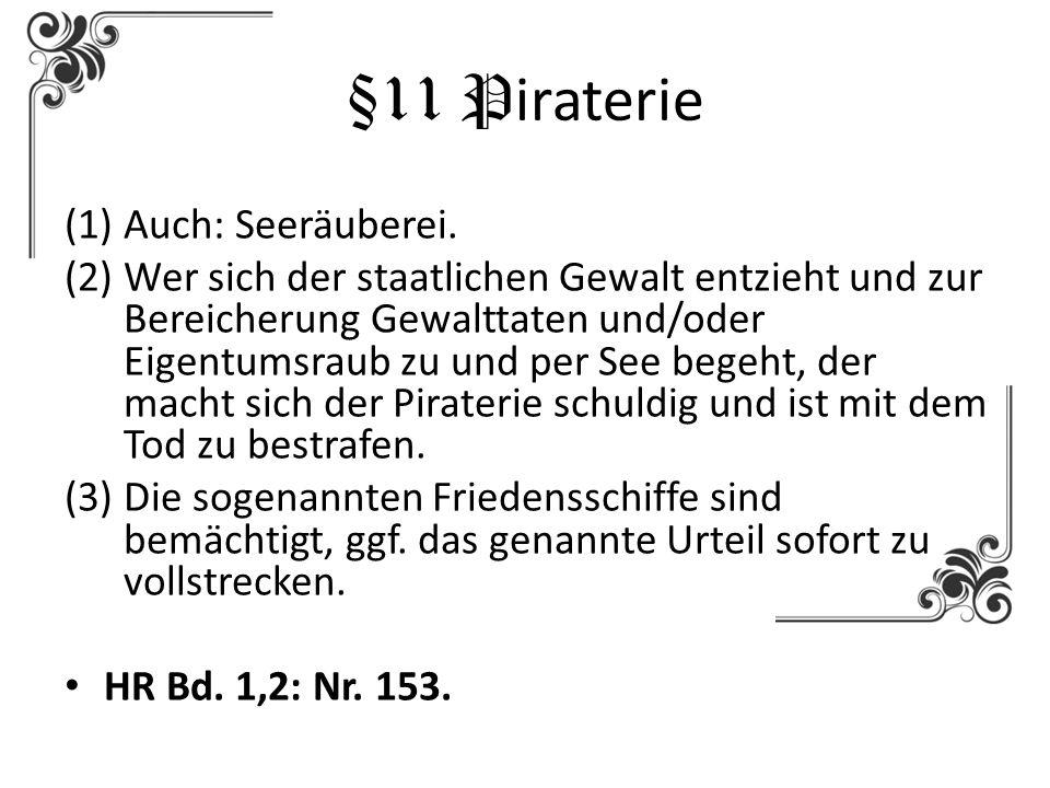 §11 P iraterie (1)Auch: Seeräuberei. (2)Wer sich der staatlichen Gewalt entzieht und zur Bereicherung Gewalttaten und/oder Eigentumsraub zu und per Se