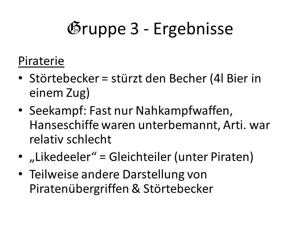 G ruppe 3 - Ergebnisse Piraterie Störtebecker = stürzt den Becher (4l Bier in einem Zug) Seekampf: Fast nur Nahkampfwaffen, Hanseschiffe waren unterbe