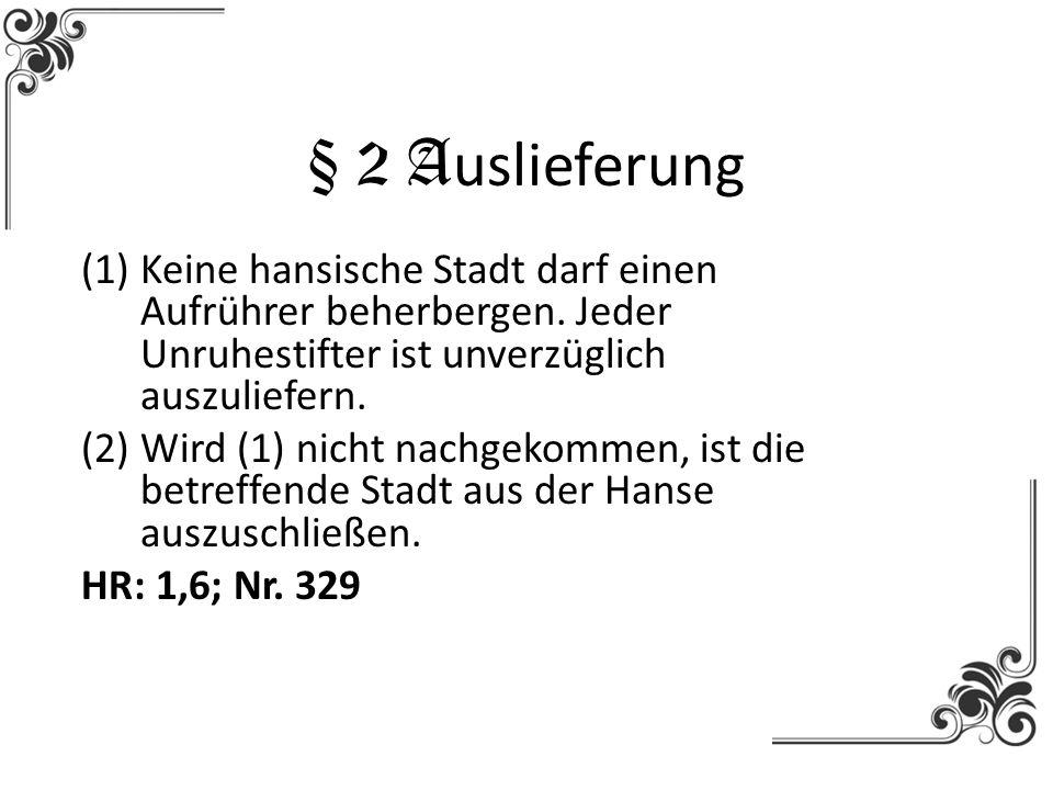 § 2 A uslieferung (1)Keine hansische Stadt darf einen Aufrührer beherbergen. Jeder Unruhestifter ist unverzüglich auszuliefern. (2)Wird (1) nicht nach