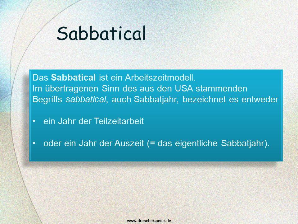 Sabbatical www.drescher-peter.de Das Sabbatical ist ein Arbeitszeitmodell. Im übertragenen Sinn des aus den USA stammenden Begriffs sabbatical, auch S