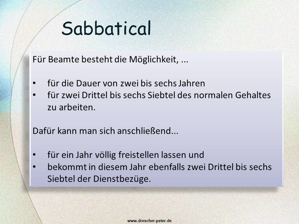 Sabbatical www.drescher-peter.de Für Beamte besteht die Möglichkeit,... für die Dauer von zwei bis sechs Jahren für zwei Drittel bis sechs Siebtel des