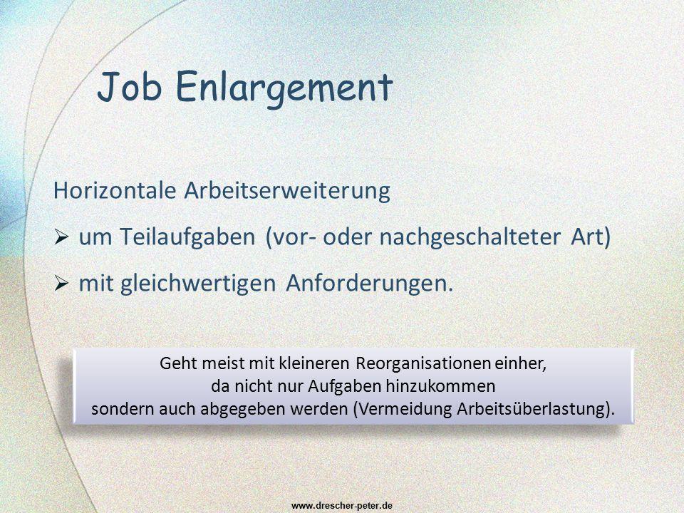 Job Enrichment Vertikale Erweiterung des Arbeitsgebiets mit höherwertigen (jedoch nicht eingruppierungsrelevanten) und meist verantwortungsvolleren (Teil-)Aufgaben (zum Beispiel Abwesenheitsvertretung des direkten Vorgesetzten) www.drescher-peter.de
