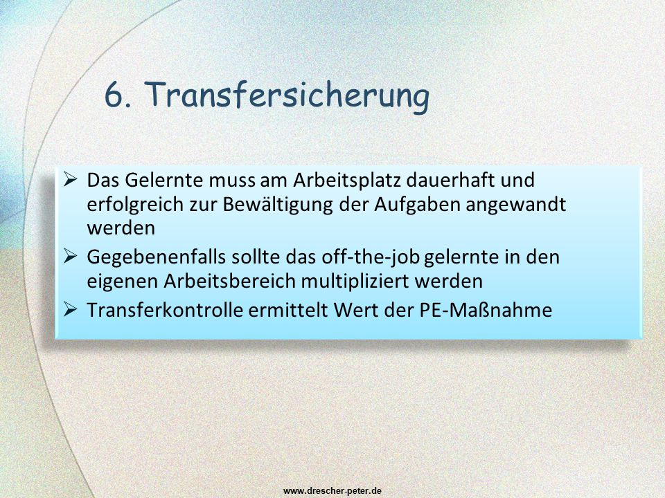 6. Transfersicherung  Das Gelernte muss am Arbeitsplatz dauerhaft und erfolgreich zur Bewältigung der Aufgaben angewandt werden  Gegebenenfalls soll