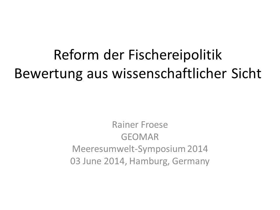 Reform der Fischereipolitik Bewertung aus wissenschaftlicher Sicht Rainer Froese GEOMAR Meeresumwelt-Symposium 2014 03 June 2014, Hamburg, Germany