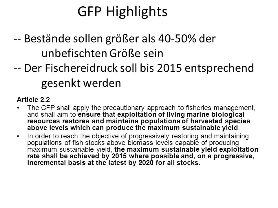 -- Bestände sollen größer als 40-50% der unbefischten Größe sein -- Der Fischereidruck soll bis 2015 entsprechend gesenkt werden Article 2.2 The CFP shall apply the precautionary approach to fisheries management, and shall aim to ensure that exploitation of living marine biological resources restores and maintains populations of harvested species above levels which can produce the maximum sustainable yield.