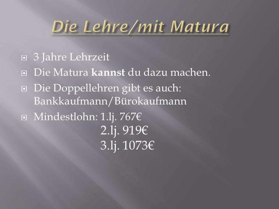  3 Jahre Lehrzeit  Die Matura kannst du dazu machen.  Die Doppellehren gibt es auch: Bankkaufmann/Bürokaufmann  Mindestlohn: 1.lj. 767€ 2.lj. 919€