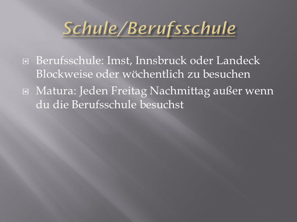  Berufsschule: Imst, Innsbruck oder Landeck Blockweise oder wöchentlich zu besuchen  Matura: Jeden Freitag Nachmittag außer wenn du die Berufsschule
