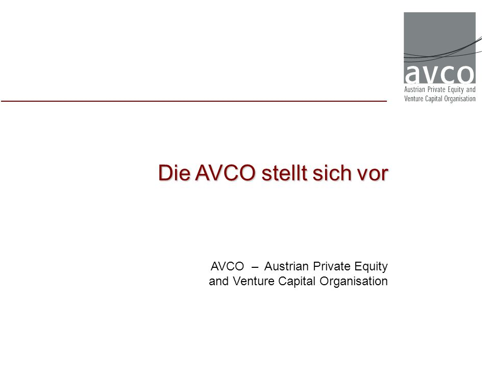 Die AVCO stellt sich vor AVCO – Austrian Private Equity and Venture Capital Organisation