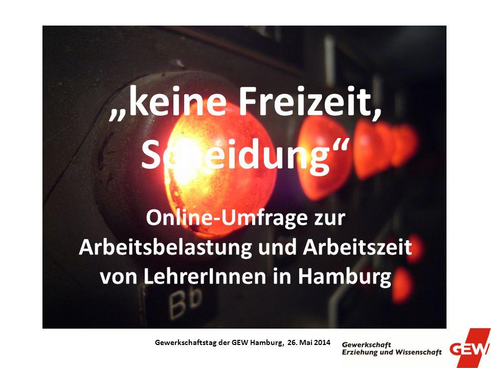 """""""keine Freizeit, Scheidung"""" Online-Umfrage zur Arbeitsbelastung und Arbeitszeit von LehrerInnen in Hamburg Gewerkschaftstag der GEW Hamburg, 26. Mai 2"""