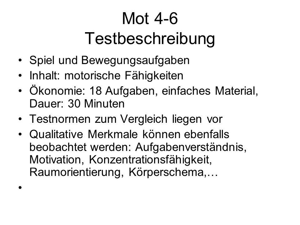 Mot 4-6 Testbeschreibung Spiel und Bewegungsaufgaben Inhalt: motorische Fähigkeiten Ökonomie: 18 Aufgaben, einfaches Material, Dauer: 30 Minuten Testn