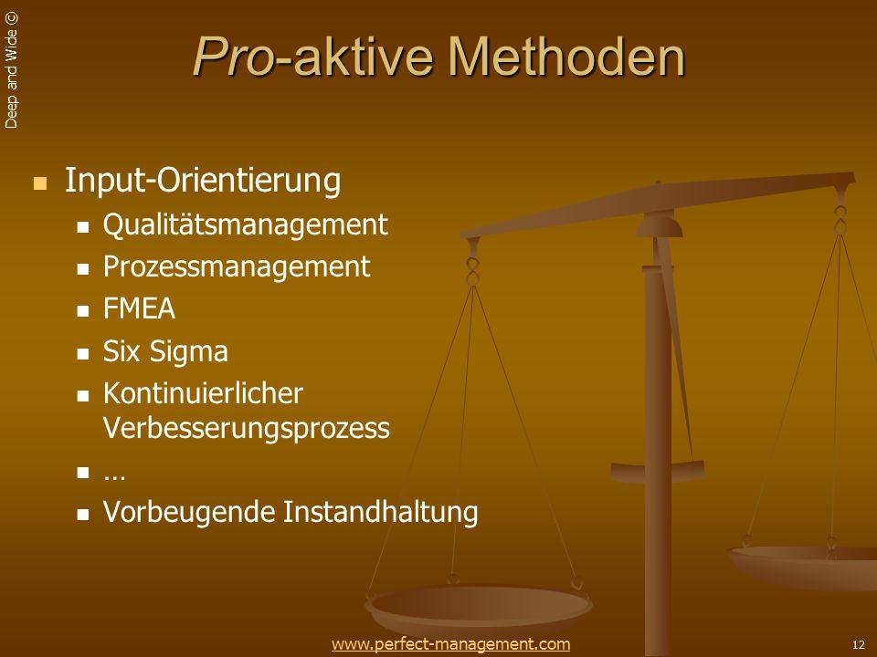 Deep and Wide © 12 Pro-aktive Methoden Input-Orientierung Qualitätsmanagement Prozessmanagement FMEA Six Sigma Kontinuierlicher Verbesserungsprozess … Vorbeugende Instandhaltung www.perfect-management.com