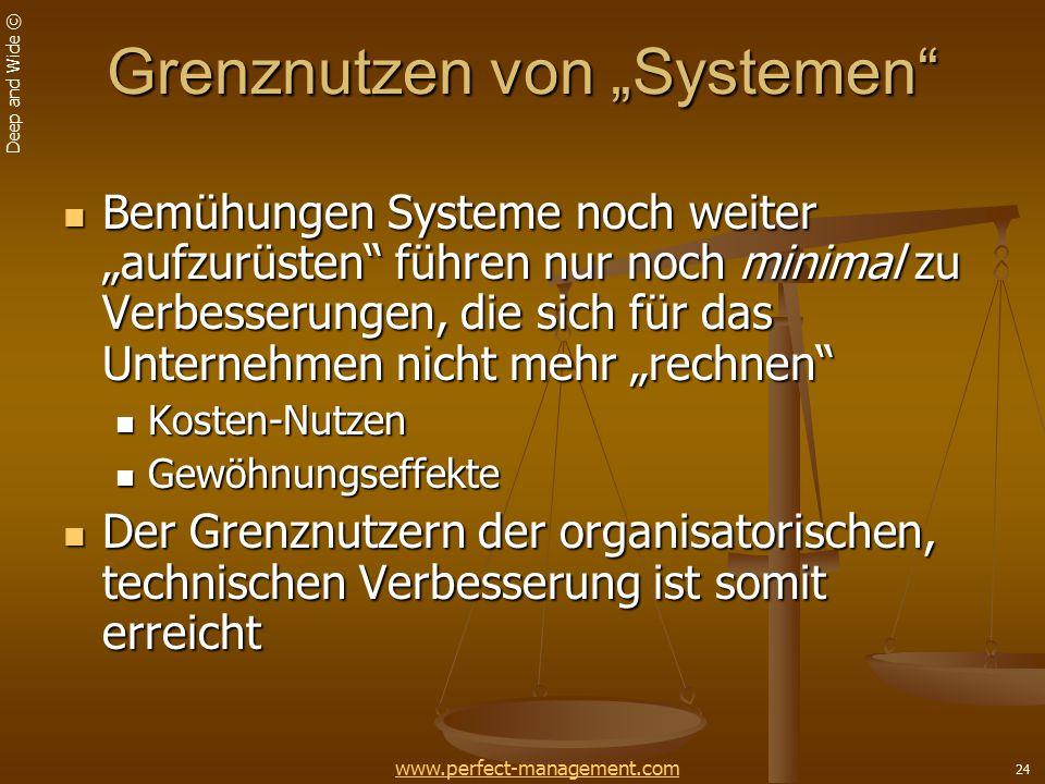 """Deep and Wide © 24 Grenznutzen von """"Systemen Bemühungen Systeme noch weiter """"aufzurüsten führen nur noch minimal zu Verbesserungen, die sich für das Unternehmen nicht mehr """"rechnen Bemühungen Systeme noch weiter """"aufzurüsten führen nur noch minimal zu Verbesserungen, die sich für das Unternehmen nicht mehr """"rechnen Kosten-Nutzen Kosten-Nutzen Gewöhnungseffekte Gewöhnungseffekte Der Grenznutzern der organisatorischen, technischen Verbesserung ist somit erreicht Der Grenznutzern der organisatorischen, technischen Verbesserung ist somit erreicht www.perfect-management.com"""