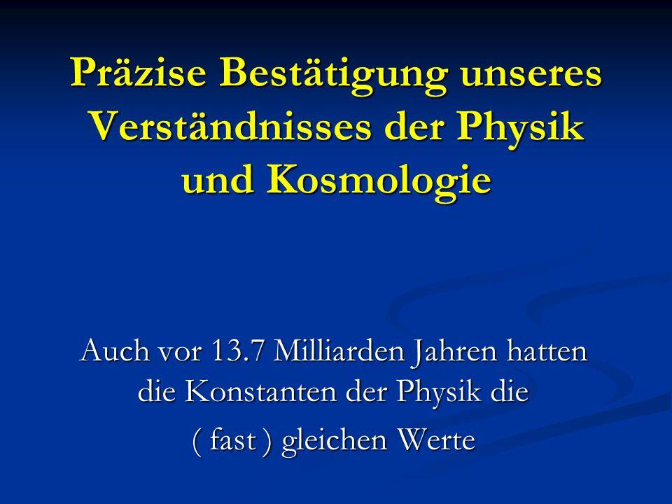 Präzise Bestätigung unseres Verständnisses der Physik und Kosmologie Auch vor 13.7 Milliarden Jahren hatten die Konstanten der Physik die ( fast ) gle