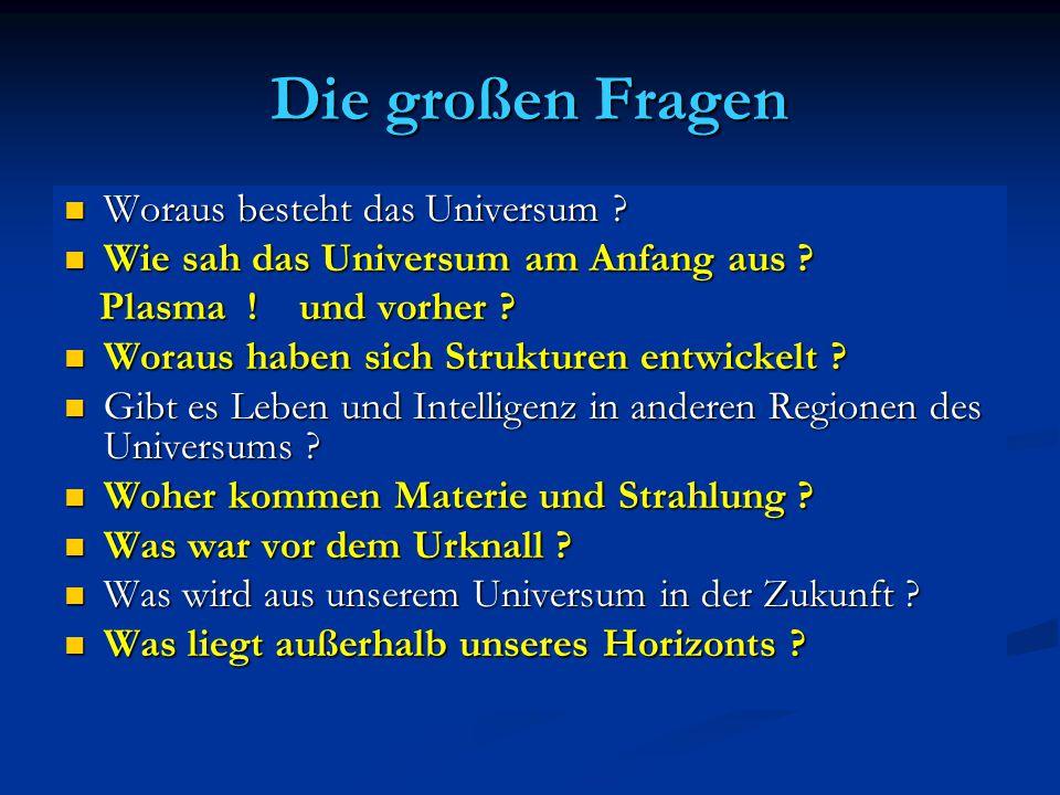 Die großen Fragen Woraus besteht das Universum ? Woraus besteht das Universum ? Wie sah das Universum am Anfang aus ? Wie sah das Universum am Anfang