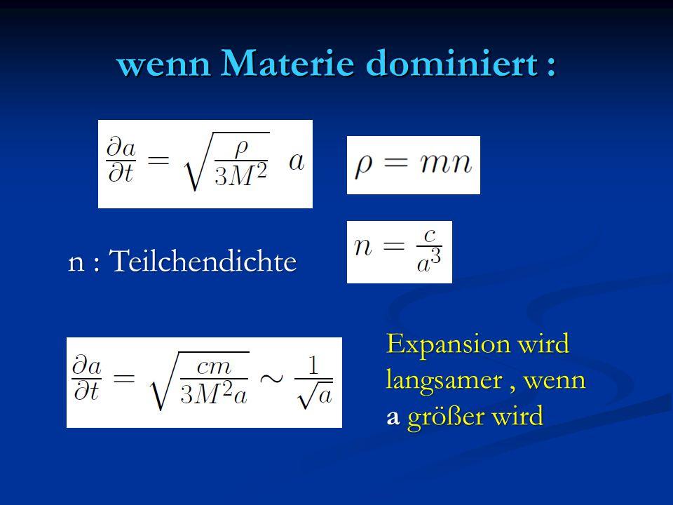 wenn Materie dominiert : n : Teilchendichte Expansion wird langsamer, wenn a größer wird
