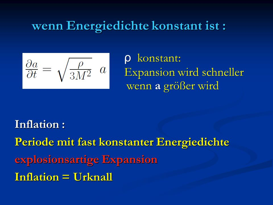 wenn Energiedichte konstant ist : Inflation : Periode mit fast konstanter Energiedichte explosionsartige Expansion Inflation = Urknall ρ konstant: Exp