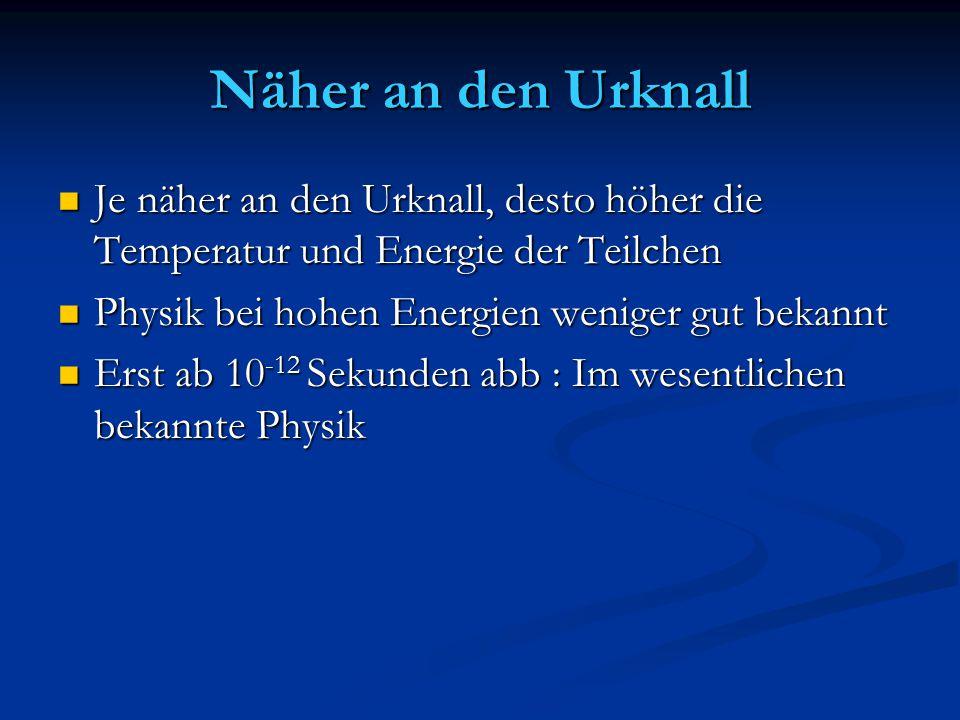 Näher an den Urknall Je näher an den Urknall, desto höher die Temperatur und Energie der Teilchen Je näher an den Urknall, desto höher die Temperatur