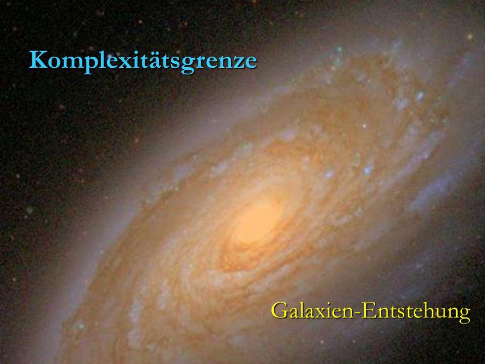 Komplexitätsgrenze : Details der Galaxienentstehung Details der Galaxienentstehung vermutlich nicht wichtig vermutlich nicht wichtig für Verständnis der Entwicklung des für Verständnis der Entwicklung des Universums als Ganzem Universums als Ganzem