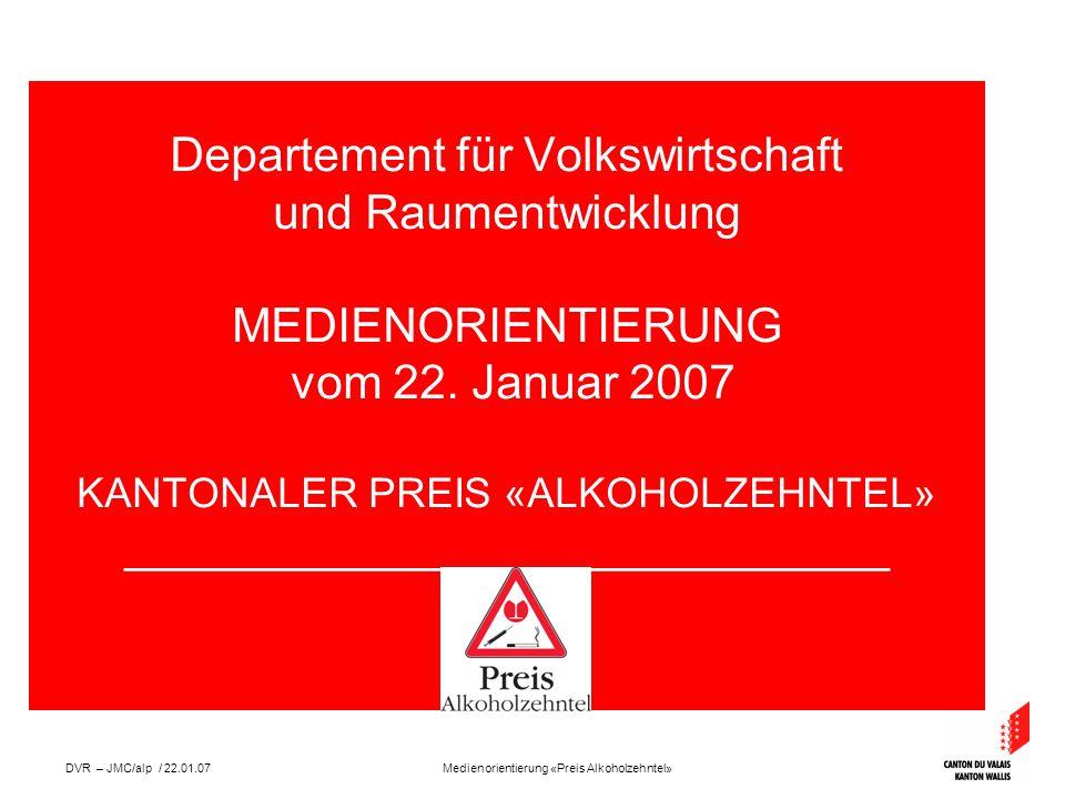 Medienorientierung «Preis Alkoholzehntel»DVR – JMC/alp / 22.01.07 Departement für Volkswirtschaft und Raumentwicklung MEDIENORIENTIERUNG vom 22.