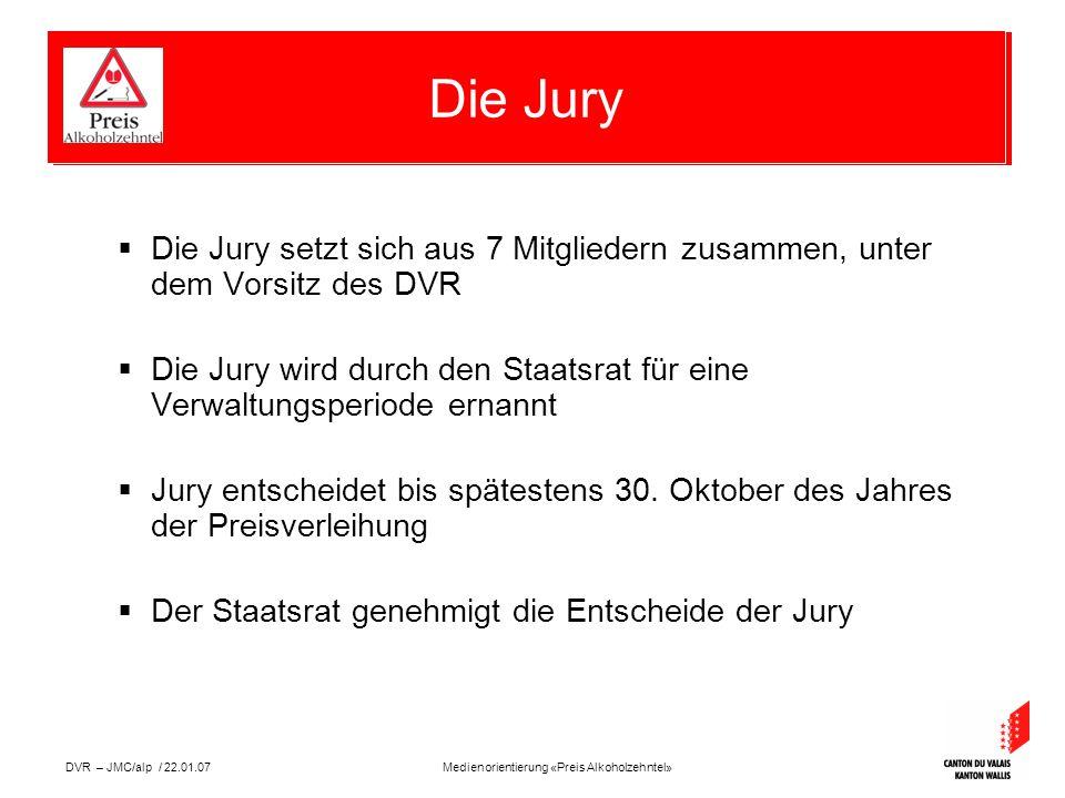 Medienorientierung «Preis Alkoholzehntel»DVR – JMC/alp / 22.01.07  Die Jury setzt sich aus 7 Mitgliedern zusammen, unter dem Vorsitz des DVR  Die Jury wird durch den Staatsrat für eine Verwaltungsperiode ernannt  Jury entscheidet bis spätestens 30.