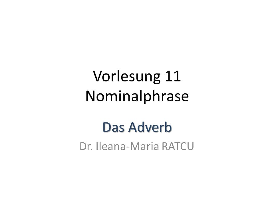 Vorlesung 11 Nominalphrase Das Adverb Dr. Ileana-Maria RATCU