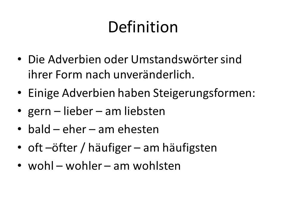 Definition Die Adverbien oder Umstandswörter sind ihrer Form nach unveränderlich. Einige Adverbien haben Steigerungsformen: gern – lieber – am liebste
