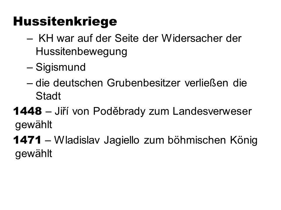 Hussitenkriege – KH war auf der Seite der Widersacher der Hussitenbewegung –Sigismund –die deutschen Grubenbesitzer verließen die Stadt 1448 – Jiří vo