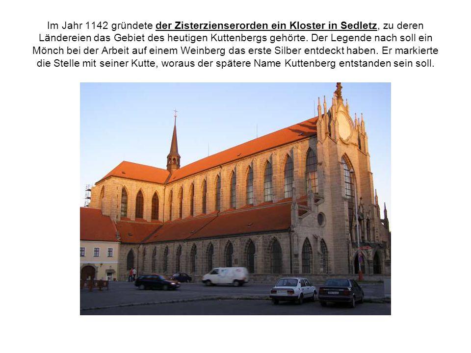 Im Jahr 1142 gründete der Zisterzienserorden ein Kloster in Sedletz, zu deren Ländereien das Gebiet des heutigen Kuttenbergs gehörte. Der Legende nach