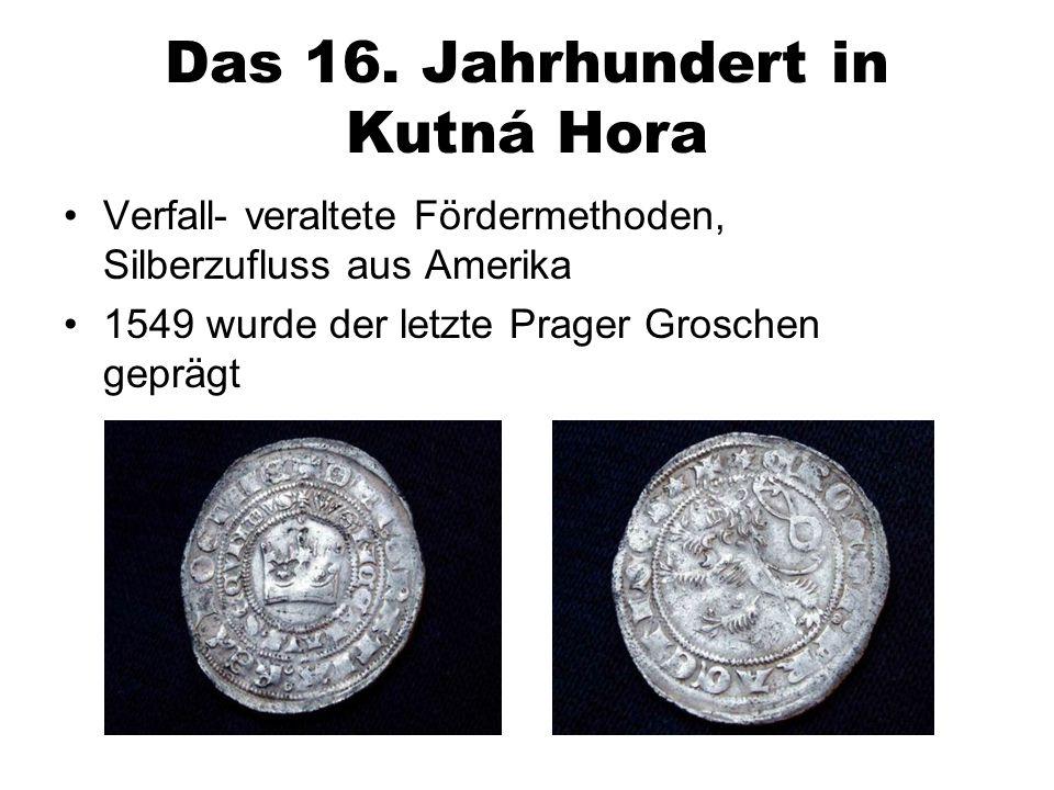 Das 16. Jahrhundert in Kutná Hora Verfall- veraltete Fördermethoden, Silberzufluss aus Amerika 1549 wurde der letzte Prager Groschen geprägt