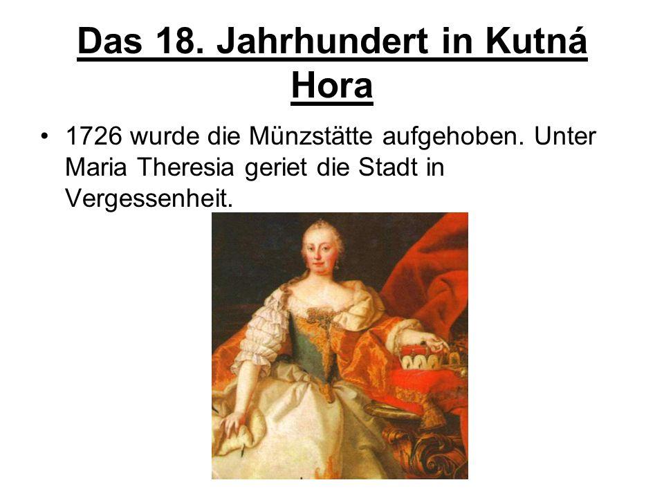 Das 18. Jahrhundert in Kutná Hora 1726 wurde die Münzstätte aufgehoben. Unter Maria Theresia geriet die Stadt in Vergessenheit.