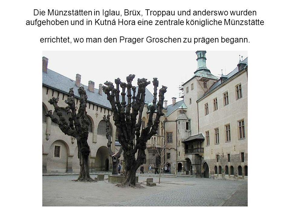 Die Münzstätten in Iglau, Brüx, Troppau und anderswo wurden aufgehoben und in Kutná Hora eine zentrale königliche Münzstätte errichtet, wo man den Pra