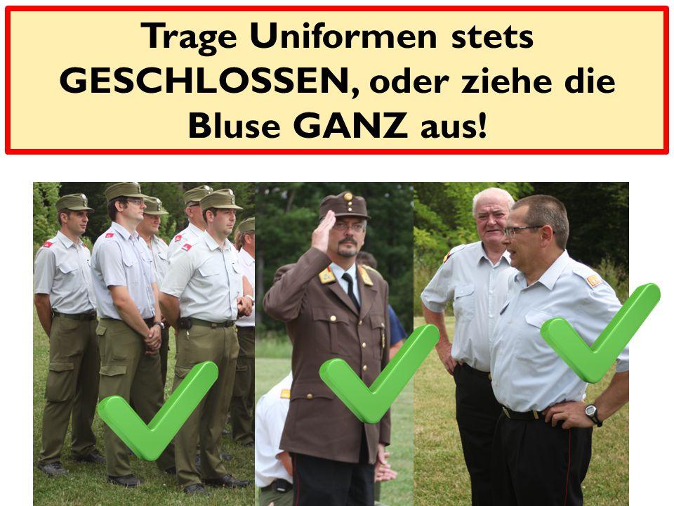 Merke! Trage Uniformen stets GESCHLOSSEN, oder ziehe die Bluse GANZ aus!
