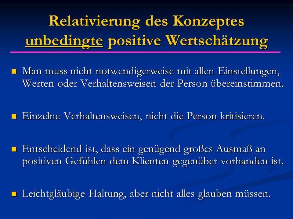Relativierung des Konzeptes unbedingte positive Wertsch ä tzung Man muss nicht notwendigerweise mit allen Einstellungen, Werten oder Verhaltensweisen der Person übereinstimmen.