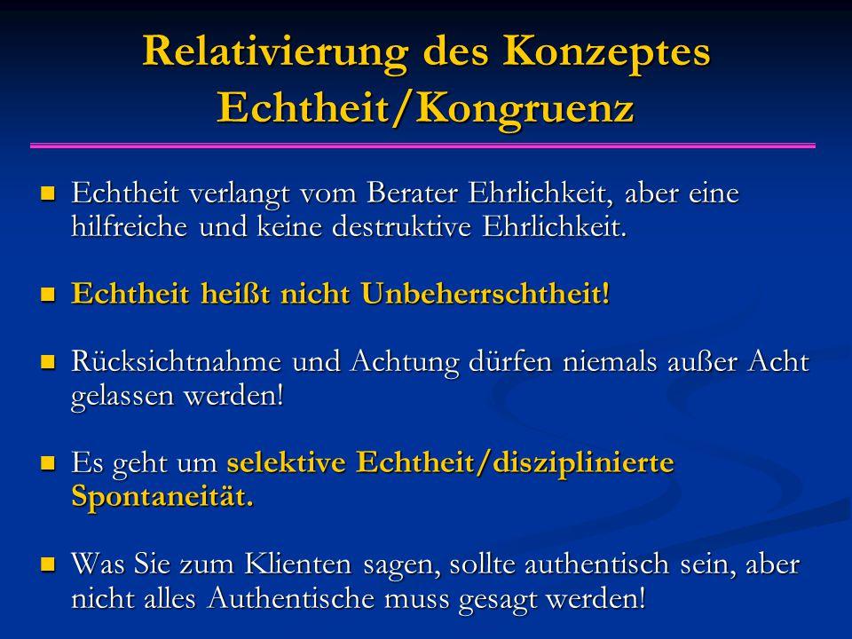 Relativierung des Konzeptes Echtheit/Kongruenz Echtheit verlangt vom Berater Ehrlichkeit, aber eine hilfreiche und keine destruktive Ehrlichkeit.