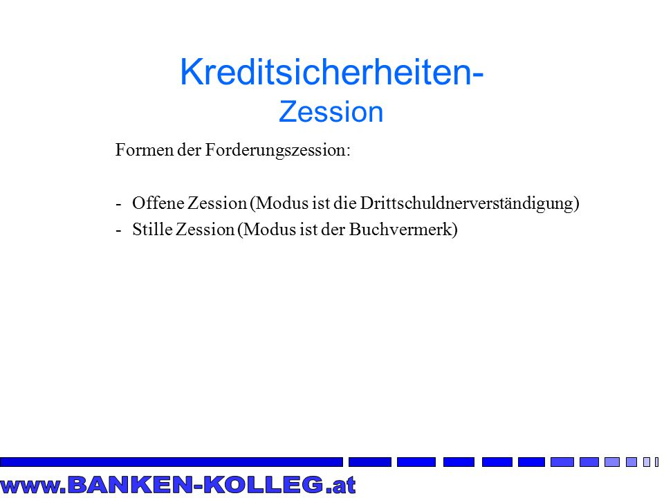 Formen der Forderungszession: -Offene Zession (Modus ist die Drittschuldnerverständigung) -Stille Zession (Modus ist der Buchvermerk) Kreditsicherheiten- Zession