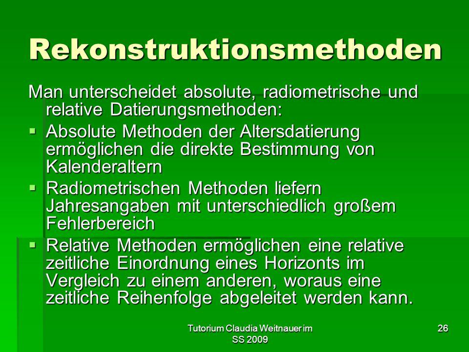Tutorium Claudia Weitnauer im SS 2009 26 Rekonstruktionsmethoden Man unterscheidet absolute, radiometrische und relative Datierungsmethoden:  Absolut