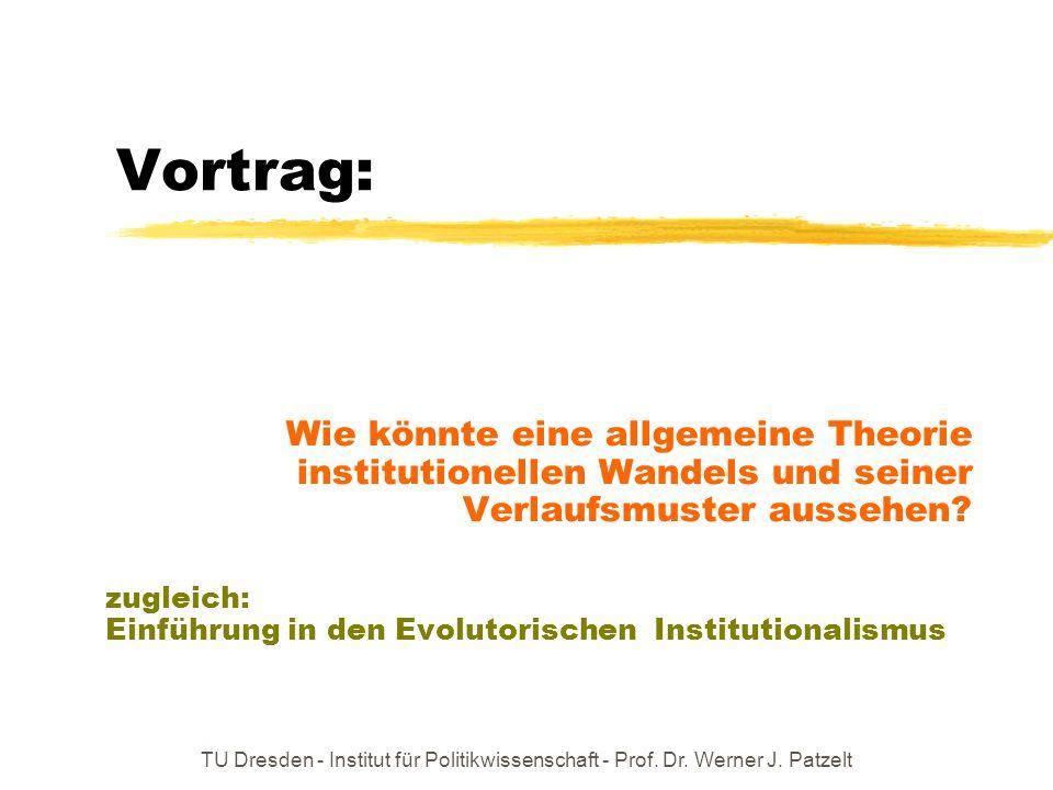 TU Dresden - Institut für Politikwissenschaft - Prof. Dr. Werner J. Patzelt Vortrag: Wie könnte eine allgemeine Theorie institutionellen Wandels und s