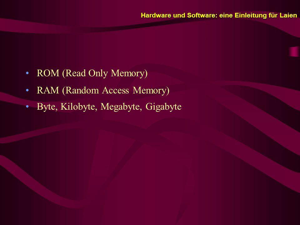 Hardware und Software: eine Einleitung für Laien ROM (Read Only Memory) RAM (Random Access Memory) Byte, Kilobyte, Megabyte, Gigabyte